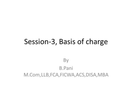 Session-3, Basis of charge By B.Pani M.Com,LLB,FCA,FICWA,ACS,DISA,MBA.
