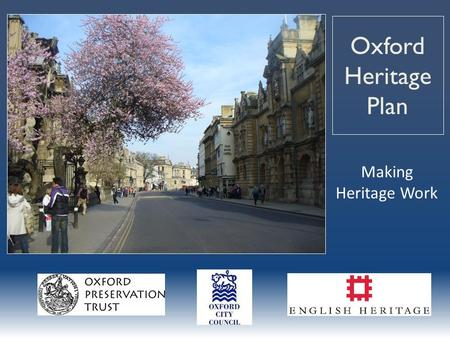 Oxford Heritage Plan Making Heritage Work. Oxford has 3 special resources People Institutions Historic environment – The heritage dividend These make.