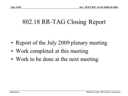 Doc.: IEEE 802. 18-09-0088-00-0000 Submission July 2009 Michael Lynch, MJ Lynch & Associates 802.18 RR-TAG Closing Report Report of the July 2009 plenary.