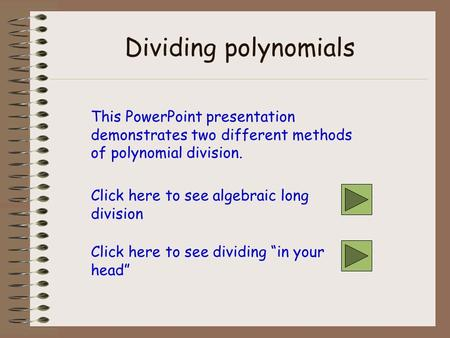 Dividing polynomials This PowerPoint presentation demonstrates two different methods of polynomial division. Click here to see algebraic long division.