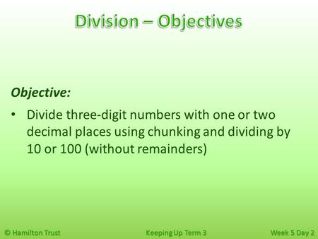 © Hamilton Trust Keeping Up Term 3 Week 5 Day 2 Objective: Divide three-digit numbers with one or two decimal places using chunking and dividing by 10.