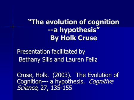 """The evolution of cognition --a hypothesis"" By Holk Cruse Presentation facilitated by Bethany Sills and Lauren Feliz Bethany Sills and Lauren Feliz Cruse,"