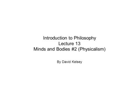 Introduction to Philosophy Lecture 13 Minds and Bodies #2 (Physicalism) By David Kelsey.