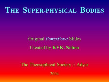 T HE S UPER-PHYSICAL B ODIES Original P OWER P OINT Slides Created by KVK. Nehru The Theosophical Society :: Adyar 2004.