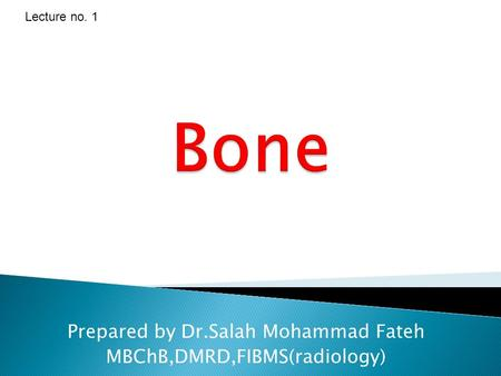 Bone Prepared by Dr.Salah Mohammad Fateh MBChB,DMRD,FIBMS(radiology) Lecture no. 1.