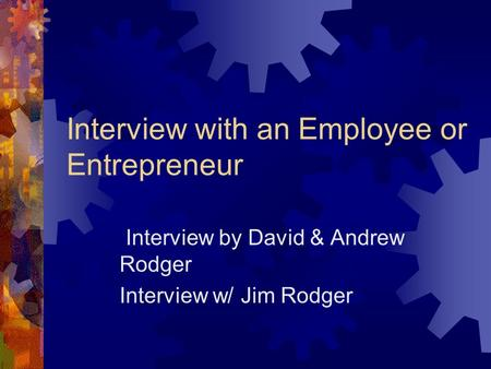 Interview with an Employee or Entrepreneur Interview by David & Andrew Rodger Interview w/ Jim Rodger.