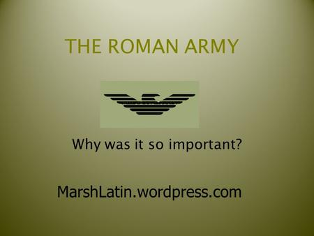 THE ROMAN ARMY Why was it so important? MarshLatin.wordpress.com.
