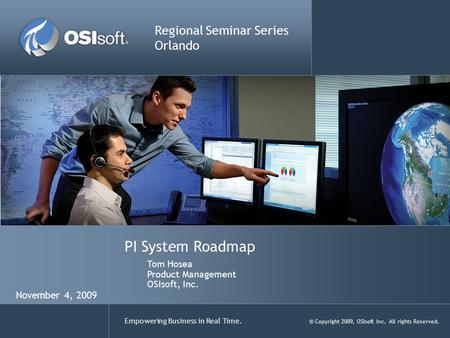 Empowering Business in Real Time. © Copyright 2009, OSIsoft Inc. All rights Reserved. PI System Roadmap Regional Seminar Series Orlando Tom Hosea Product.