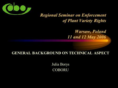 Regional Seminar on Enforcement of Plant Variety Rights Warsaw, Poland 11 and 12 May 2006 GENERAL BACKGROUND ON TECHNICAL ASPECT Julia Borys COBORU.