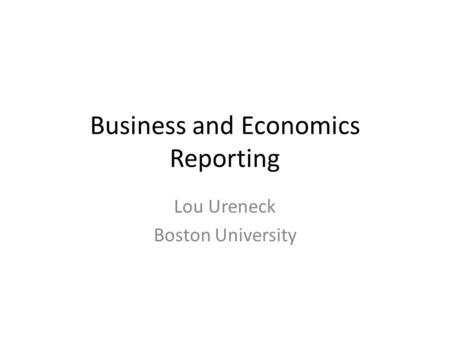 Business and Economics Reporting Lou Ureneck Boston University.