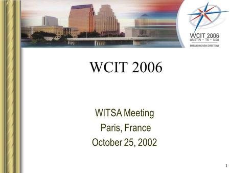 1 WCIT 2006 WITSA Meeting Paris, France October 25, 2002 This presentation will probably involve audience discussion, which will create action items. Use.