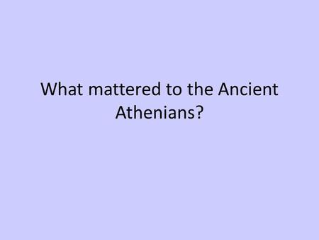 What mattered to the Ancient Athenians?. Where was Athens? Largest city state in Greece. Greek main land; region Attica. Region rich in resources, especially.