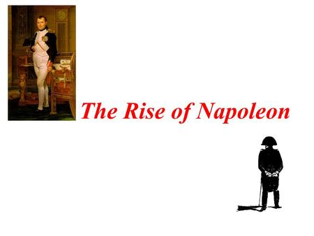 The Rise of Napoleon. Napoleon Bonaparte Born in 1769, attended military school Quickly became a hero during the revolution –General at 27 years old,
