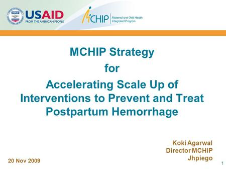 MCHIP Strategy for Accelerating Scale Up of Interventions to Prevent and Treat Postpartum Hemorrhage 1 20 Nov 2009 Koki Agarwal Director MCHIP Jhpiego.