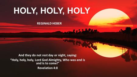 "HOLY, HOLY, HOLY And they do not rest day or night, saying: ""Holy, holy, holy, Lord God Almighty, Who was and is and is to come!"" Revelation 4:8 REGINALD."