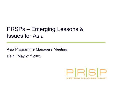 PRSPs – Emerging Lessons & Issues for Asia Asia Programme Managers Meeting Delhi, May 21 st 2002.