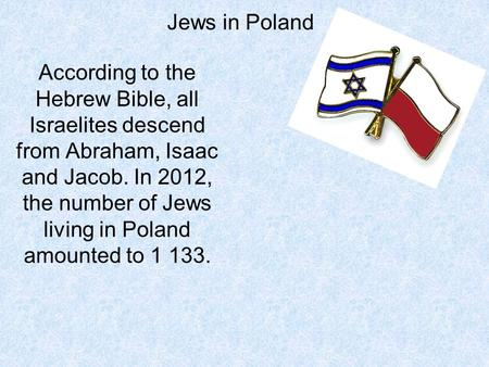 Jews in Poland According to the Hebrew Bible, all Israelites descend from Abraham, Isaac and Jacob. In 2012, the number of Jews living in Poland amounted.