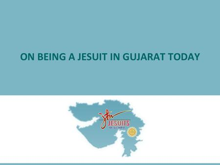 ON BEING A JESUIT IN GUJARAT TODAY. A Reflection  on the changed and changing socio-economic- political reality in Gujarat today &  our response as.