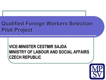 Qualified Foreign Workers Selection Pilot Project VICE-MINISTER CESTMIR SAJDA MINISTRY OF LABOUR AND SOCIAL AFFAIRS CZECH REPUBLIC.