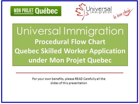 For your own benefits, please READ Carefully all the slides of this presentation Universal Immigration Procedural Flow Chart Quebec Skilled Worker Application.