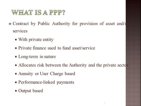  Contract by Public Authority for provision of asset and/or services  With private entity  Private finance used to fund asset/service  Long-term in.