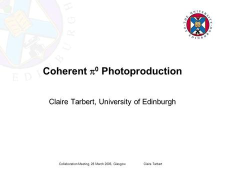 Collaboration Meeting, 28 March 2006, Glasgow Claire Tarbert Coherent  0 Photoproduction Claire Tarbert, University of Edinburgh.