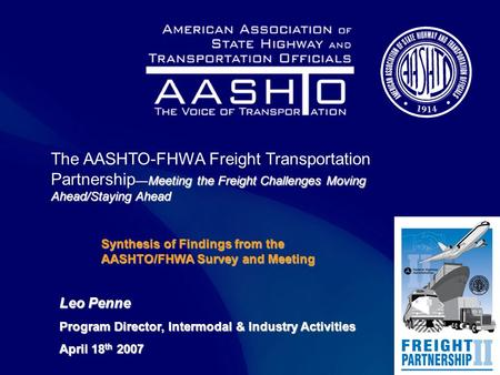 Meetingthe Freight Challenges Moving Ahead/Staying Ahead The AASHTO-FHWA Freight Transportation Partnership —Meeting the Freight Challenges Moving Ahead/Staying.
