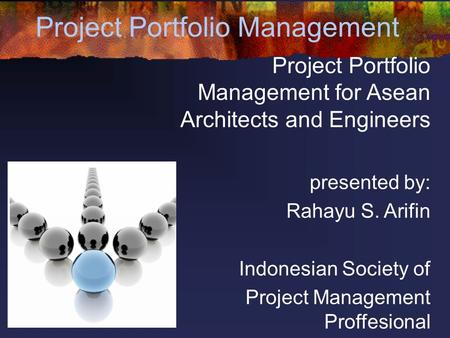 Project Portfolio Management Project Portfolio Management for Asean Architects and Engineers presented by: Rahayu S. Arifin Indonesian Society of Project.