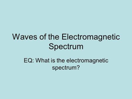 Waves of the Electromagnetic Spectrum EQ: What is the electromagnetic spectrum?