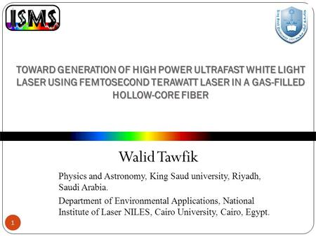 TOWARD GENERATION OF HIGH POWER ULTRAFAST WHITE LIGHT LASER USING FEMTOSECOND TERAWATT LASER IN A GAS-FILLED HOLLOW-CORE FIBER Walid Tawfik 1 Physics and.