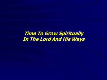 Time To Grow Spiritually In The Lord And His Ways.