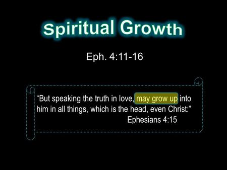 "Eph. 4:11-16 ""But speaking the truth in love, may grow up into him in all things, which is the head, even Christ:"" Ephesians 4:15."