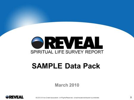 0 © 2010 Willow Creek Association. All Rights Reserved. Unauthorized distribution is prohibited. 0 SPIRITUAL LIFE SURVEY REPORT SAMPLE Data Pack March.
