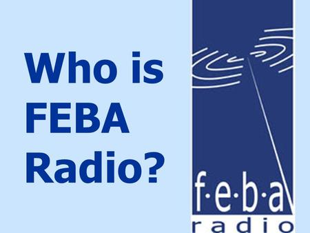 Who is FEBA Radio?. In our madly complex, painfully needy world, there are many hopeless people...
