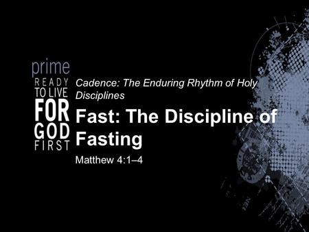 Cadence: The Enduring Rhythm of Holy Disciplines Fast: The Discipline of Fasting Matthew 4:1–4.