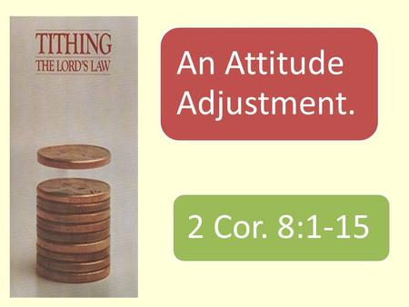 An Attitude Adjustment. 2 Cor. 8:1-15. Introduction  A mother wanted to teach her little girl about stewardship.  Gave her a ringgit and a ten cents.