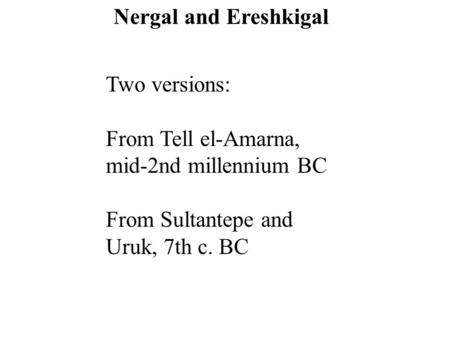 Two versions: From Tell el-Amarna, mid-2nd millennium BC From Sultantepe and Uruk, 7th c. BC Nergal and Ereshkigal.