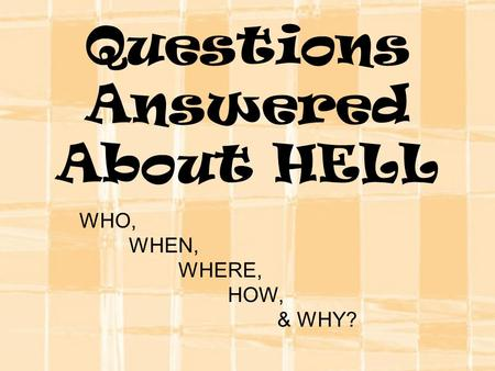 Questions Answered About HELL WHO, WHEN, WHERE, HOW, & WHY?