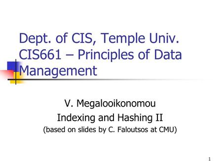 1 Dept. of CIS, Temple Univ. CIS661 – Principles of Data Management V. Megalooikonomou Indexing and Hashing II (based on slides by C. Faloutsos at CMU)