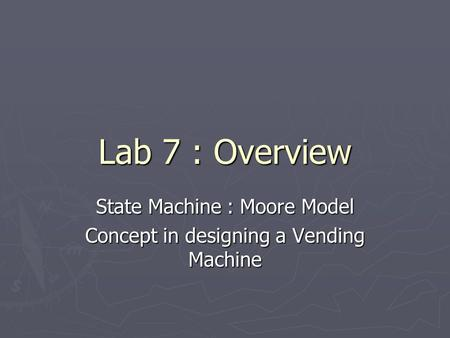 Lab 7 : Overview State Machine : Moore Model Concept in designing a Vending Machine.