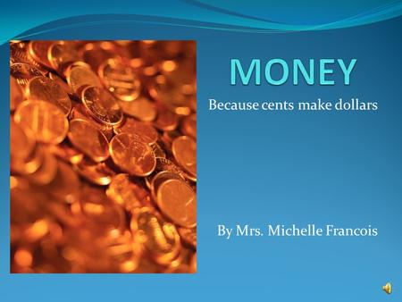 Because cents make dollars By Mrs. Michelle Francois.