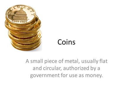 Coins A small piece of metal, usually flat and circular, authorized by a government for use as money.