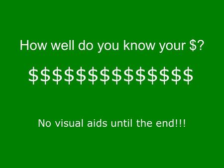 How well do you know your $? No visual aids until the end!!! $$$$$$$$$$$$$$