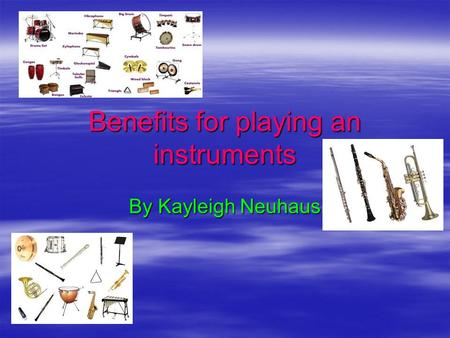 Benefits for playing an instruments By Kayleigh Neuhaus.