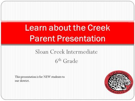 Sloan Creek Intermediate 6 th Grade Learn about the Creek Parent Presentation This presentation is for NEW students to our district.