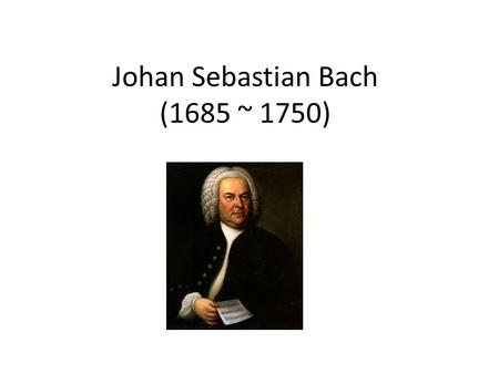 Johan Sebastian Bach (1685 ~ 1750). Types of Music Compositions TypeDescriptions SonatasA composition for 1 or 2 instruments ConcertosA composition featuring.