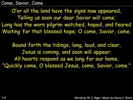 Come, Savior, Come O'er all the land have the signs now appeared, Telling us soon our dear Savior will come; Long has the worn pilgrim watched, hoped,