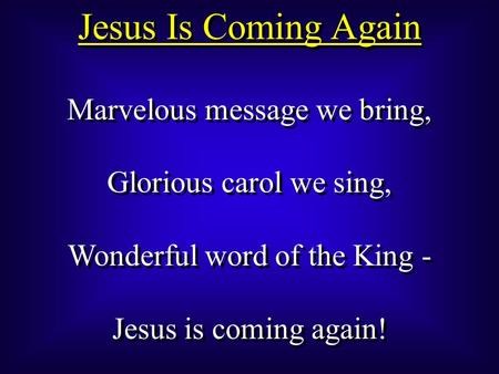 Jesus Is Coming Again Marvelous message we bring, Glorious carol we sing, Wonderful word of the King - Jesus is coming again! Marvelous message we bring,