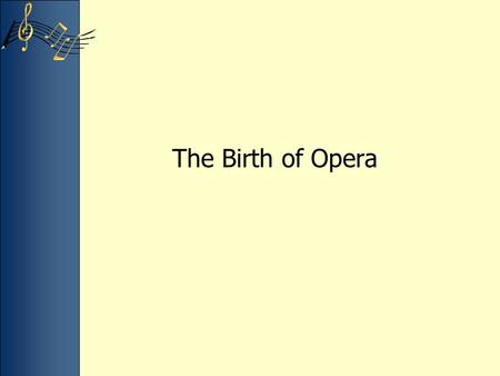 The Birth of Opera. By the 17th century Italy lost ground in all arts except music Opera –Drama presented musically –Uses art, literature, acting, and.