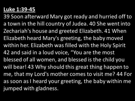 Luke 1:39-45 39 Soon afterward Mary got ready and hurried off to a town in the hill country of Judea. 40 She went into Zechariah's house and greeted Elizabeth.